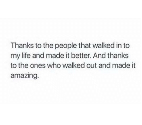 Life, Amazing, and Who: Thanks to the people that walked in to  my life and made it better. And thanks  to the ones who walked out and made it  amazing.