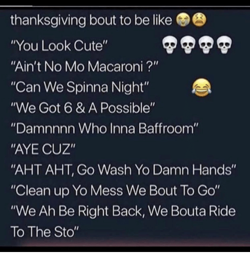 "Be Like, Cute, and Thanksgiving: thanksgiving bout to be like  ""You Look Cute""  ""Ain't No Mo Macaroni?'""  ""Can We Spinna Night""  ""We Got 6 & A Possible""  Damnnnn Who Inna Baffroom  ""AYE CUZ""  AHT AHT, Go Wash Yo Damn Hands""  ""Clean up Yo Mess We Bout To Go""  ""We Ah Be Right Back, We Bouta Ride  To The Sto"""