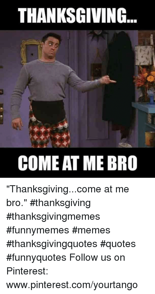 """come at me: THANKSGIVING  COME AT ME BRO """"Thanksgiving...come at me bro."""" #thanksgiving #thanksgivingmemes #funnymemes #memes #thanksgivingquotes #quotes #funnyquotes Follow us on Pinterest: www.pinterest.com/yourtango"""