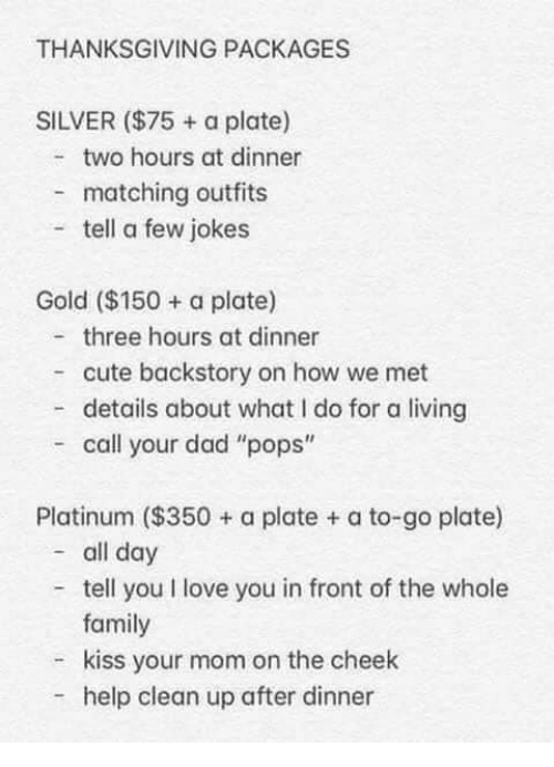 """Cute, Dad, and Family: THANKSGIVING PACKAGES  SILVER ($75 + a plate)  two hours at dinner  matching outfits  tell a few jokes  Gold ($150 a plate)  three hours at dinner  cute backstory on how we met  - details about what I do for a living  call your dad """"pops""""  Platinum ($350+ a plate + a to-go plate)  - all day  tell you I love you in front of the whole  family  kiss your mom on the cheek  help clean up after dinner"""