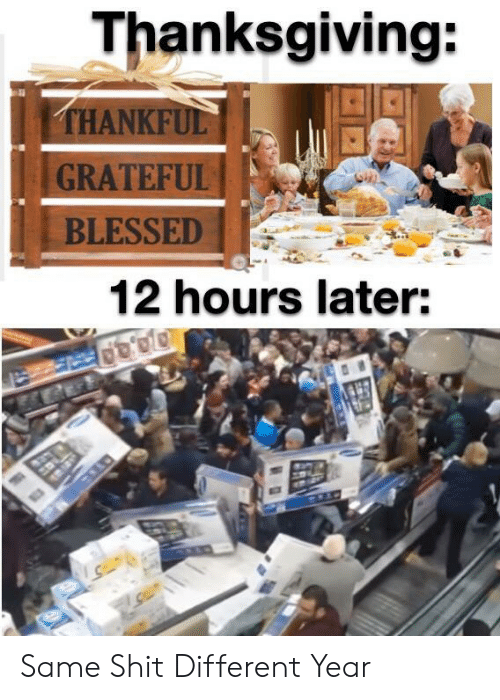 Blessed, Shit, and Thanksgiving: Thanksgiving:  THANKFUL  GRATEFUL  BLESSED  12 hours later: Same Shit Different Year