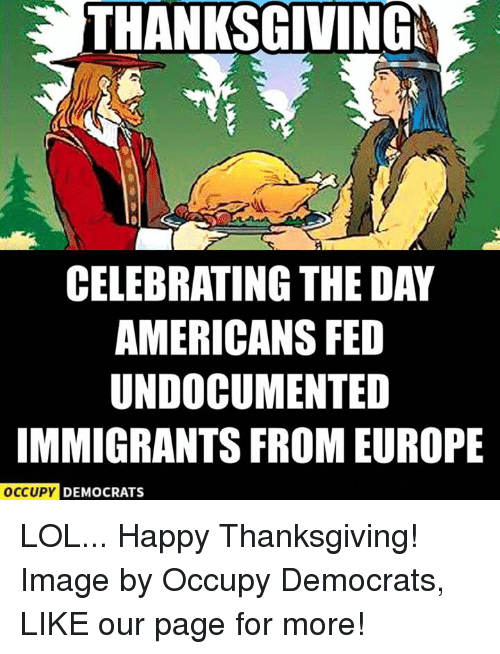 Memes, Europe, and Image: THANKSGIVINGM  CELEBRATING THE DAY  AMERICANS FED  UNDOCUMENTED  IMMIGRANTS FROM EUROPE  OCCUPY DEMOCRATS LOL... Happy Thanksgiving!  Image by Occupy Democrats, LIKE our page for more!