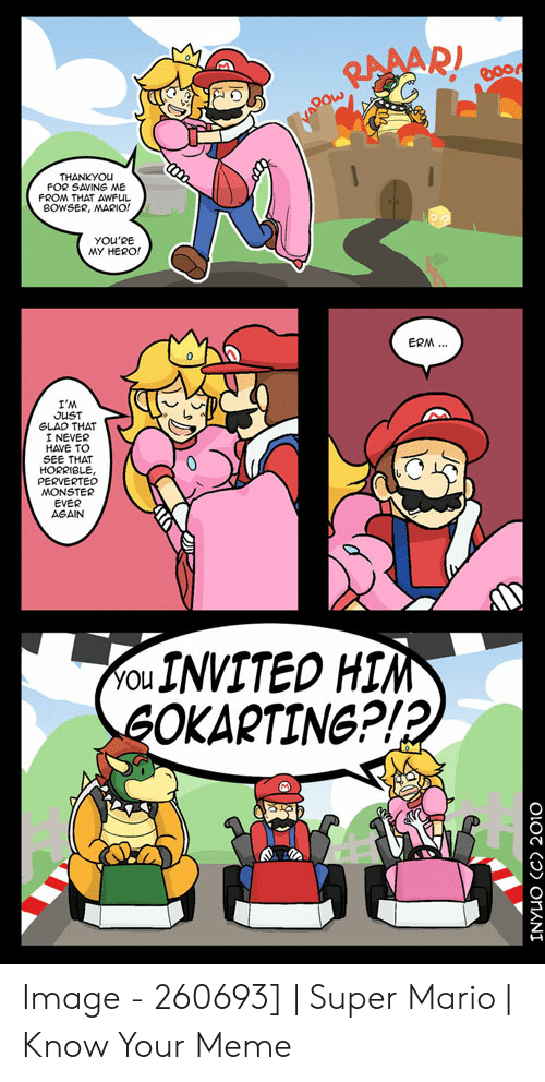 Funny Mario Memes: THANKYOU  FOR SAVING ME  FROM THAT AWFUL  BOWSER, MARIO  YOU'RE  MY HERO!  ERM..  I'M  JUST  GLAD THAT  I NEVER  HAVE TO  SEE THAT  HORRIBLE,  PERVERTED  MONSTER  EVER  AGAIN  ou INVITED HIM  GOKARTING?!?  INYUO (C) 2010 Image - 260693]   Super Mario   Know Your Meme