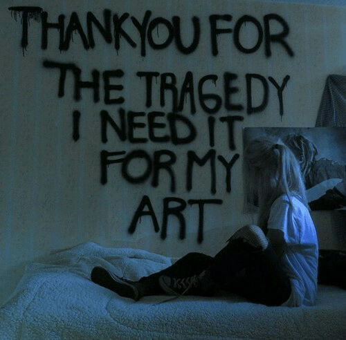 thankyou: THANKYOU FOR  THE TRAGEDY  I NEED IT  FORMY  ART