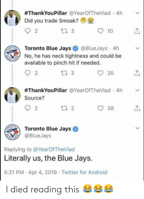 Android, Mlb, and Twitter:  #ThankYouPillar @YearOfTheVlad-4h  Did you trade Smoak?  tl 3  10  Toronto Blue Jays@BlueJays 4h v  No, he has neck tightness and could be  available to pinch hit if needed  t2 3  O 35  #ThankYouPillar @YearOfTheVlad. 4h  Source?  38  Toronto Blue Jays  @BlueJays  Replying to @YearOfTheVlad  Literally us, the Blue Jays.  5:21 PM Apr 4, 2019 Twitter for Android I died reading this 😂😂😂
