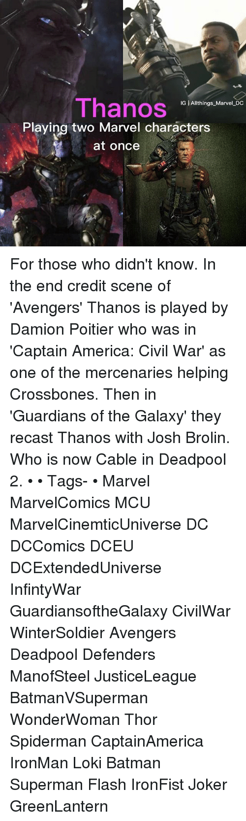 Civility: Thanos  IG | Allthings Marvel DC  Playing two Marvel characters  at once For those who didn't know. In the end credit scene of 'Avengers' Thanos is played by Damion Poitier who was in 'Captain America: Civil War' as one of the mercenaries helping Crossbones. Then in 'Guardians of the Galaxy' they recast Thanos with Josh Brolin. Who is now Cable in Deadpool 2. • • Tags- • Marvel MarvelComics MCU MarvelCinemticUniverse DC DCComics DCEU DCExtendedUniverse InfintyWar GuardiansoftheGalaxy CivilWar WinterSoldier Avengers Deadpool Defenders ManofSteel JusticeLeague BatmanVSuperman WonderWoman Thor Spiderman CaptainAmerica IronMan Loki Batman Superman Flash IronFist Joker GreenLantern