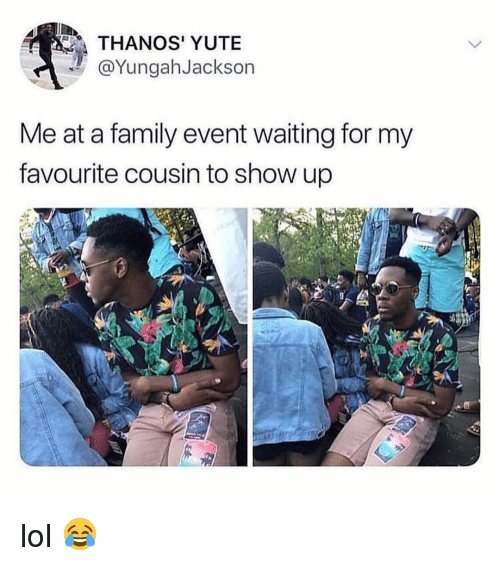 Family, Lol, and Memes: THANOS' YUTE  @YungahJackson  Me at a family event waiting for my  favourite cousin to show up lol 😂