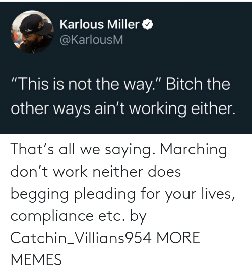 begging: That's all we saying. Marching don't work neither does begging pleading for your lives, compliance etc. by Catchin_Villians954 MORE MEMES