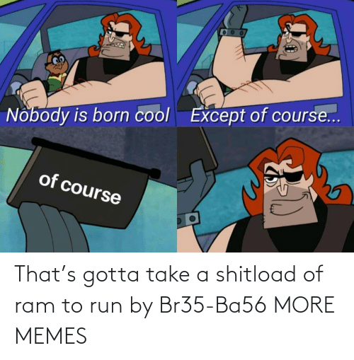 Take A: That's gotta take a shitload of ram to run by Br35-Ba56 MORE MEMES