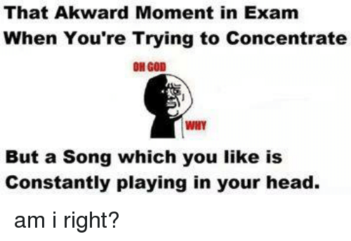 God, Head, and Memes: That Akward Moment in Exam  When You're Trying to Concentrate  OH GOD  WHY  But a Song which you like is  Constantly playing in your head. am i right?