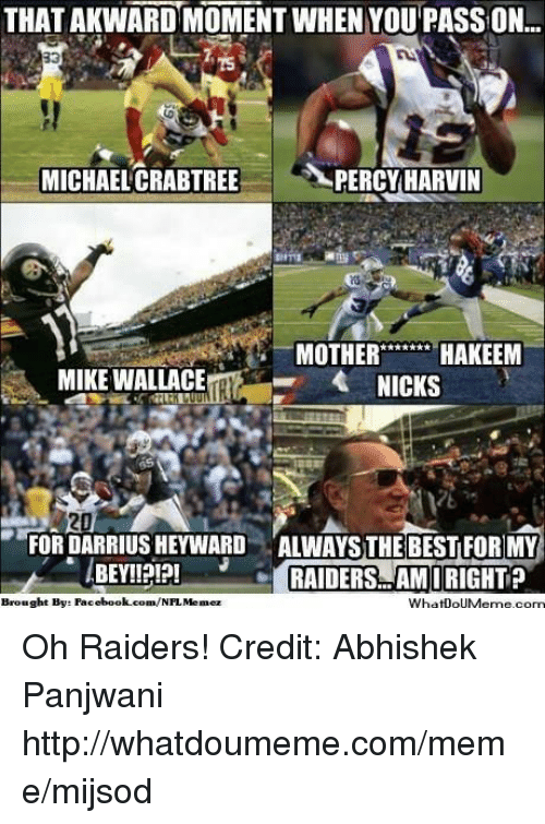 Facebook, Meme, and Nfl: THAT AKWARD MOMENT WHEN YOUPASS ON  MICHAEL CRABTREE  PERCY HARVIN  MOTHER  HAKEEM  MIKE WALLACE  FOR DARRIUS HEYWARD ALWAYS THE BEST FOR MY  BEY!!  RAIDERS AMIRIGHT  Brought Bye Facebook.com/  NFL Memez  WhatDoUMerme com Oh Raiders!