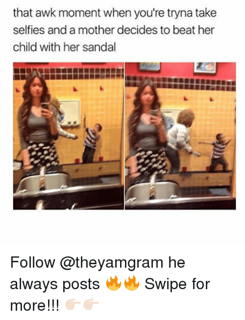 Sandal: that awk moment when you're tryna take  selfies and a mother decides to beat her  child with her sandal Follow @theyamgram he always posts 🔥🔥 Swipe for more!!! 👉🏻👉🏻