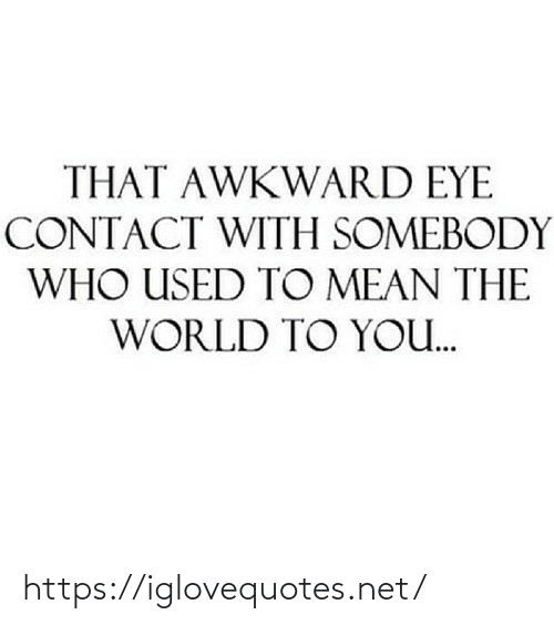 Awkward: THAT AWKWARD EYE  CONTACT WITH SOMEBODY  WHO USED TO MEAN THE  WORLD TO YO. https://iglovequotes.net/