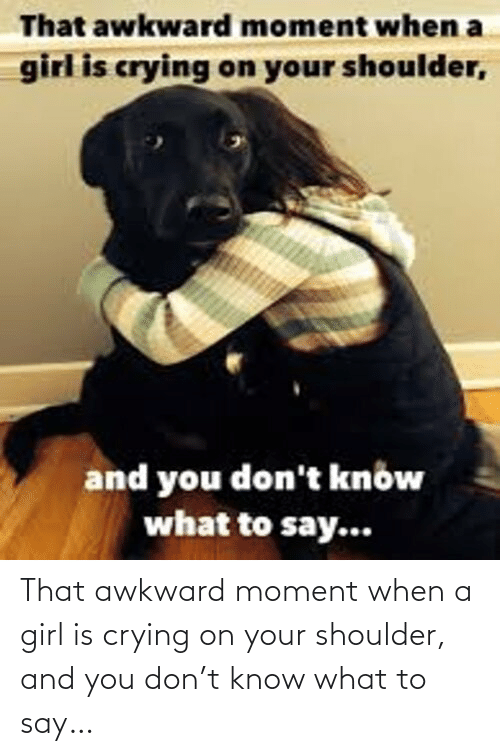 And You: That awkward moment when a girl is crying on your shoulder, and you don't know what to say…