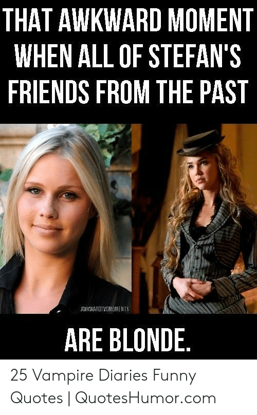Quoteshumor: THAT AWKWARD MOMENT  WHEN ALL OF STEFAN'S  FRIENDS FROM THE PAST  AWKWARUTVOMOMENTS  ARE BLONDE 25 Vampire Diaries Funny Quotes | QuotesHumor.com