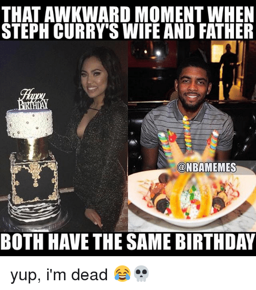Same Birthday: THAT AWKWARD MOMENT WHEN  STEPH CURRY SWIFE AND FATHER  @NBAMEMES  BOTH HAVE THE SAME BIRTHDAY yup, i'm dead 😂💀