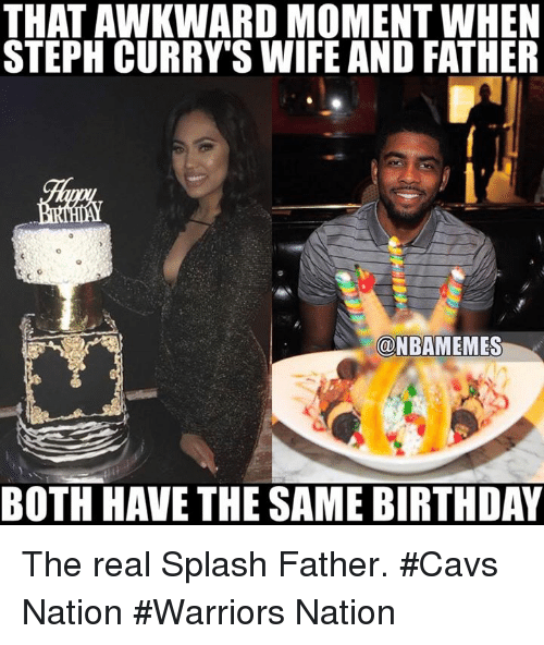 Same Birthday: THAT AWKWARD MOMENT WHEN  STEPH CURRY'S WIFE AND FATHER  @NBAMEMES  BOTH HAVE THE SAME BIRTHDAY The real Splash Father. #Cavs Nation #Warriors Nation