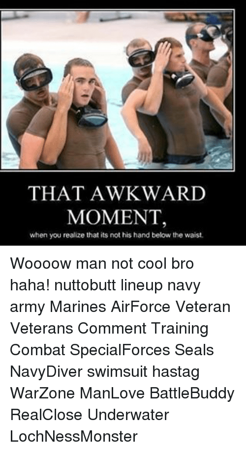 Combate: THAT AWKWARD  MOMENT,  when you realize that its not his hand below the waist. Woooow man not cool bro haha! nuttobutt lineup navy army Marines AirForce Veteran Veterans Comment Training Combat SpecialForces Seals NavyDiver swimsuit hastag WarZone ManLove BattleBuddy RealClose Underwater LochNessMonster