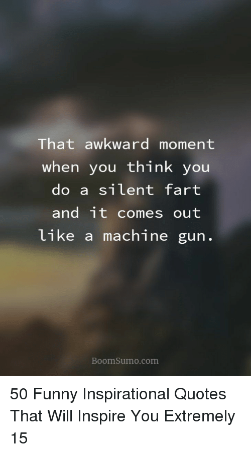 Funny, Awkward, and Quotes: That awkward moment  when you think you  do a silent fart  and it comes out  like a machine gun  BoomSumo.com 50 Funny Inspirational Quotes That Will Inspire You Extremely 15