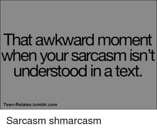 teen relatable: That awkward moment  when your sarcasm isn't  understood inatext.  Teen-Relates tumblr.com Sarcasm shmarcasm