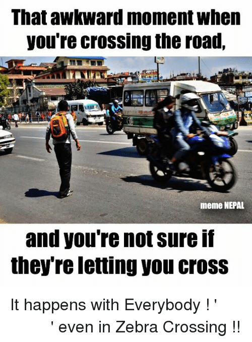 zebra crossing: That awkward moment when  you're crossing the road,  meme NEPAL  and you're not sure If  they re letting you CroSS It happens with Everybody ! 'जाउँ की नजाउँ ' even in Zebra Crossing !!