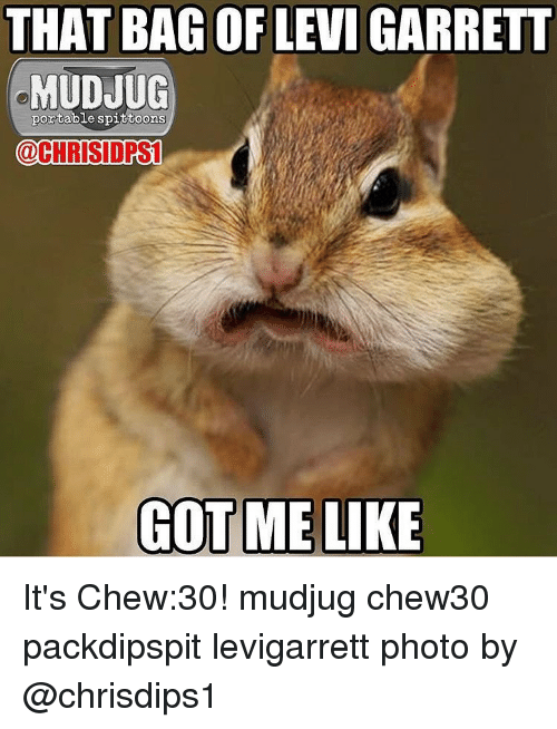 Memes, Levis, and 🤖: THAT BAGOR LEVI GARRETT  portable spittoons  CHRISIOPSI  GOT ME LIKE It's Chew:30! mudjug chew30 packdipspit levigarrett photo by @chrisdips1