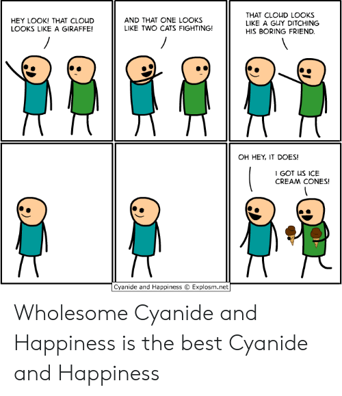 Explosm Net: THAT CLOUD LOOKS  LIKE A GUY DITCHING  AND THAT ONE LOOKS  LIKE TWO CATS FIGHTING!  HEY LOOK! THAT CLOUD  LOOKS LIKE A GIRAFFE!  HIS BORING FRIEND.  OH HEY, IT DOES!  I GOT US ICE  CREAM CONES!  Cyanide and Happiness  Explosm.net Wholesome Cyanide and Happiness is the best Cyanide and Happiness