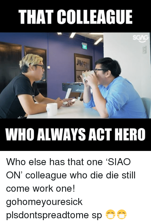 Dieing Dying: THAT COLLEAGUE  IMg  WHO ALWAYS ACT HERO Who else has that one 'SIAO ON' colleague who die die still come work one! gohomeyouresick plsdontspreadtome sp 😷😷