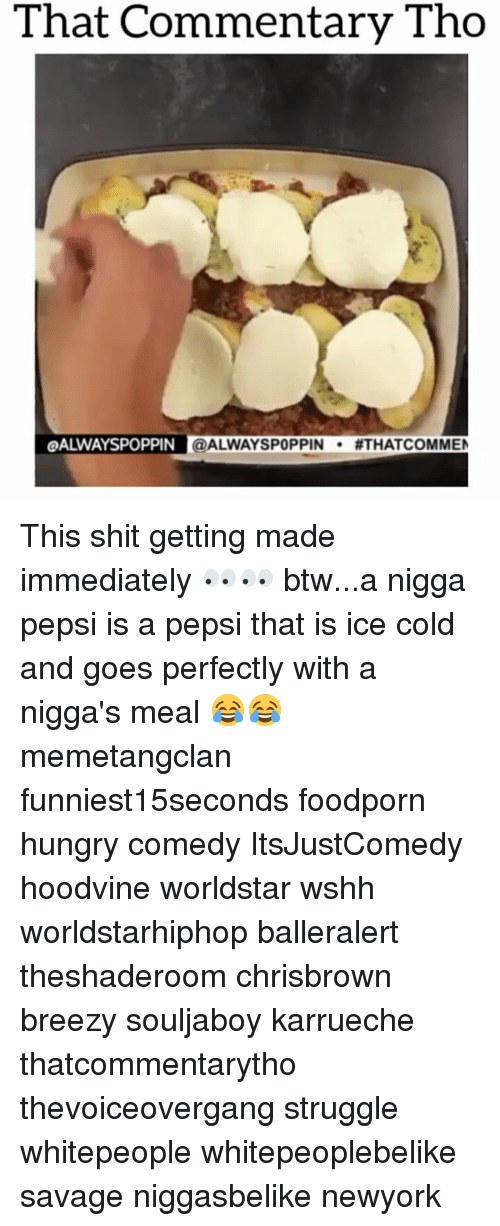 Hoodvine: That Commentary Tho  LOALWAYSPOPPIN @ALWAYSPOPPIN  #THAT COMMEN This shit getting made immediately 👀👀 btw...a nigga pepsi is a pepsi that is ice cold and goes perfectly with a nigga's meal 😂😂 memetangclan funniest15seconds foodporn hungry comedy ItsJustComedy hoodvine worldstar wshh worldstarhiphop balleralert theshaderoom chrisbrown breezy souljaboy karrueche thatcommentarytho thevoiceovergang struggle whitepeople whitepeoplebelike savage niggasbelike newyork