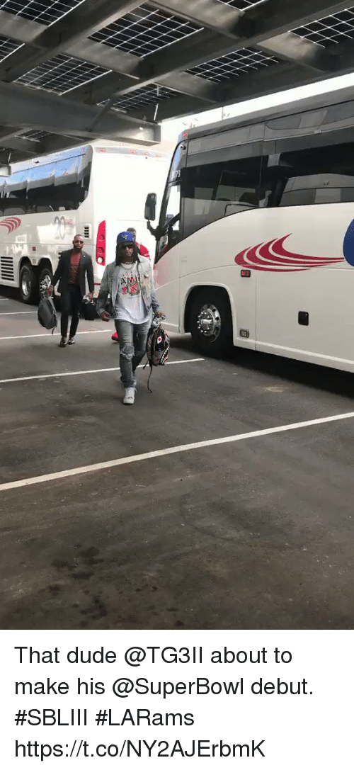 Dude, Memes, and Superbowl: That dude @TG3II about to make his @SuperBowl debut.  #SBLIII #LARams https://t.co/NY2AJErbmK