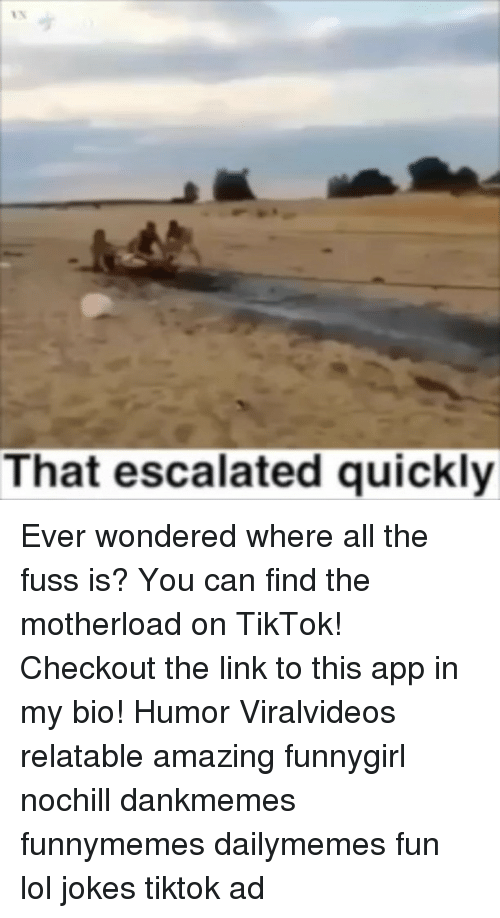 That Escalated: That escalated quickly Ever wondered where all the fuss is? You can find the motherload on TikTok! Checkout the link to this app in my bio! Humor Viralvideos relatable amazing funnygirl nochill dankmemes funnymemes dailymemes fun lol jokes tiktok ad