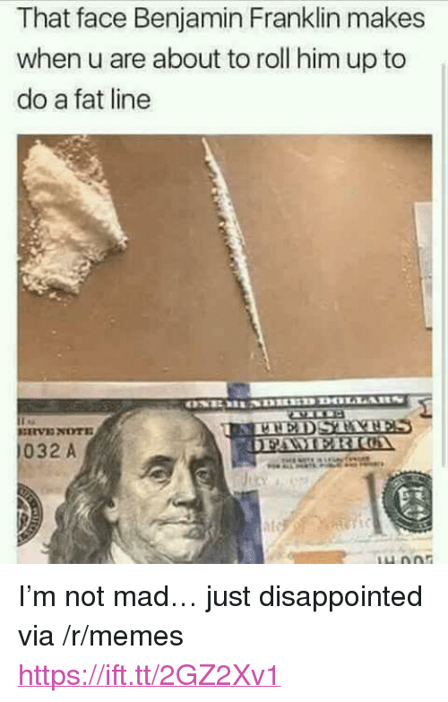 "Benjamin Franklin, Disappointed, and Memes: That face Benjamin Franklin makes  when u are about to roll him up to  do a fat line  032 A <p>I'm not mad… just disappointed via /r/memes <a href=""https://ift.tt/2GZ2Xv1"">https://ift.tt/2GZ2Xv1</a></p>"