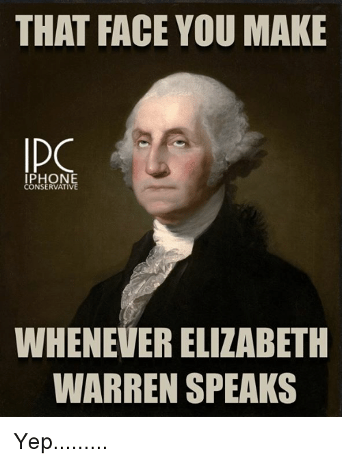 Elizabeth Warren, Iphone, and Memes: THAT FACE YOU MAKE  DO  IPHONE  CONSERVATIVE  WHENEVER ELIZABETH  WARREN SPEAKS Yep.........