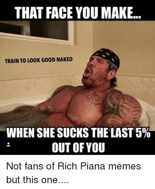 Rich Piana: THAT FACE YOU MAKE.  TRAIN TO LOOK GOOD NAKED  WHEN SHE SUCKS THE LAST 5%a  OUT OF YOU Not fans of Rich Piana memes but this one....