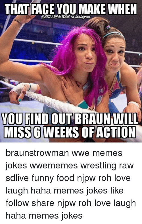 Wwe Memes: THAT FACE YOU MAKE WHEN  @STILLREALTOus an Instawam  YOU FIND  OUT BRAUN WILL  MISS6 WEEKS OF ACTION braunstrowman wwe memes jokes wwememes wrestling raw sdlive funny food njpw roh love laugh haha memes jokes like follow share njpw roh love laugh haha memes jokes