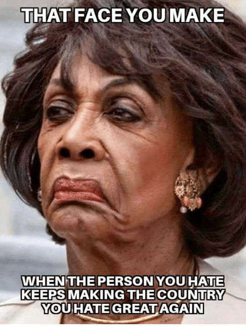 Face You Make: THAT FACE YOU MAKE  WHEN THE PERSON YOUHATE  KEEPS MAKING THE COUNTRY  YOUHATE GREATAGAIN