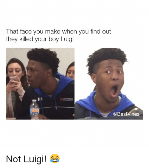 Face You Make: That face you make when you find out  they killed your boy Luigi  @BestVines Not Luigi! 😂
