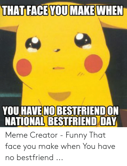 National Bestfriend Day: THAT FACE YOU MAKE WHEN  YOU HAVE NO BESTFRIENDON  NATIONAL BESTFRIEND/DAY Meme Creator - Funny That face you make when You have no bestfriend ...