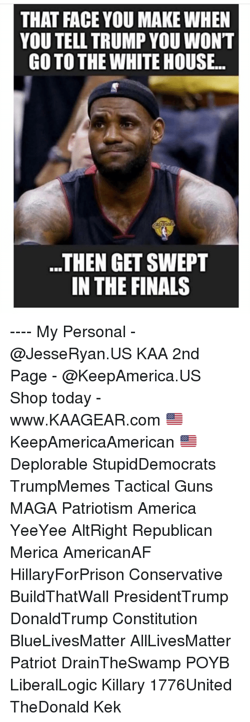Face You Make: THAT FACE YOU MAKE WHEN  YOU TELL TRUMP YOU WONT  GO TO THE WHITE HOUSE..  ..THEN GET SWEPT  IN THE FINALS ---- My Personal - @JesseRyan.US KAA 2nd Page - @KeepAmerica.US Shop today - www.KAAGEAR.com 🇺🇸 KeepAmericaAmerican 🇺🇸 Deplorable StupidDemocrats TrumpMemes Tactical Guns MAGA Patriotism America YeeYee AltRight Republican Merica AmericanAF HillaryForPrison Conservative BuildThatWall PresidentTrump DonaldTrump Constitution BlueLivesMatter AllLivesMatter Patriot DrainTheSwamp POYB LiberalLogic Killary 1776United TheDonald Kek