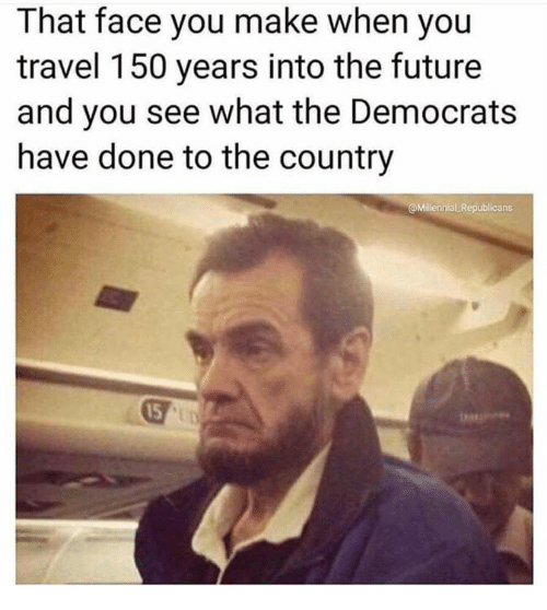 Face You Make: That face you make when you  travel 150 years into the futuree  and you see what the Democrats  have done to the country  Millennial Republicans  15