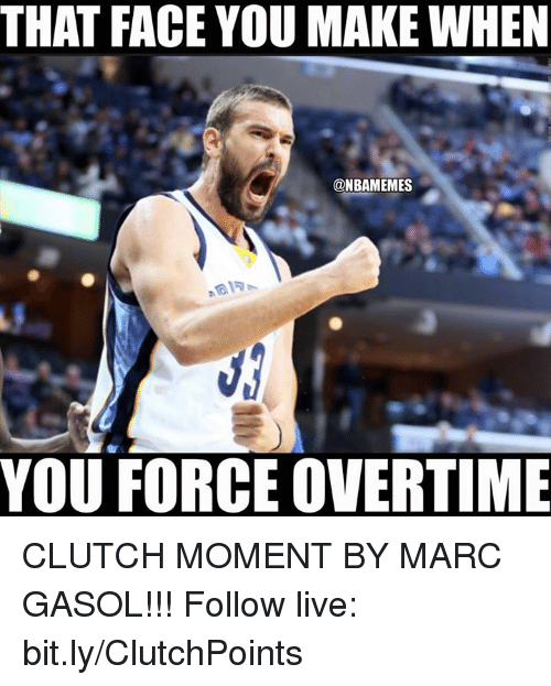 Nba, Clutch, and Force: THAT FACE YOU MAKEWHEN  ONBAMEMES  YOU FORCE OVERTIME CLUTCH MOMENT BY MARC GASOL!!!  Follow live: bit.ly/ClutchPoints