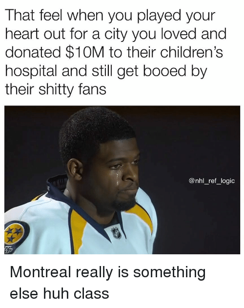 National Hockey League (NHL): That feel when you played your  heart out for a city you loved and  donated $10M to their children's  hospital and still get booed by  their shitty fans  @nhl_ref_logic Montreal really is something else huh class