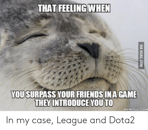 Game, That Feeling When, and A Game: THAT FEELING WHEN  YOU  SURPASS YOUR FRIENDSIN A GAME  THEY INTRODUCE YOU TO  MEMEFULCOM In my case, League and Dota2