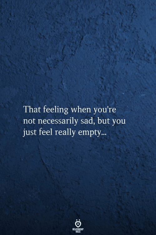 Not Necessarily: That feeling when you're  not necessarily sad, but you  just feel really empty..  RELATIONSHIP