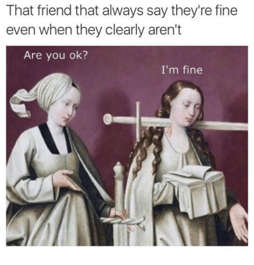 are you ok: That friend that always say they're fine  even when they clearly aren't  Are you ok?  I'm fine