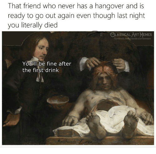Memes, Hangover, and Classical Art: That friend who never has a hangover and is  ready to go out again even though last night  you literally died  CLASSICAL ART MEMES  lassicalartimemes  Youll be fine after  the first drink
