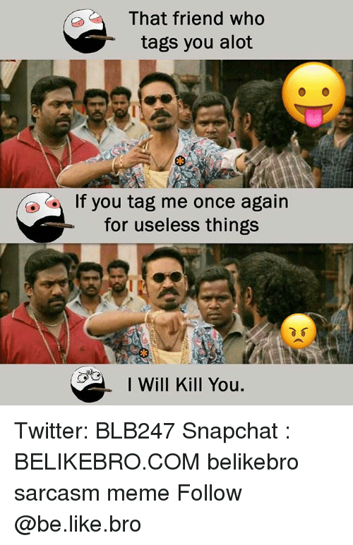 I Will Kill You: That friend who  tags you alot  If you tag me once again  for useless things  I Will Kill You. Twitter: BLB247 Snapchat : BELIKEBRO.COM belikebro sarcasm meme Follow @be.like.bro