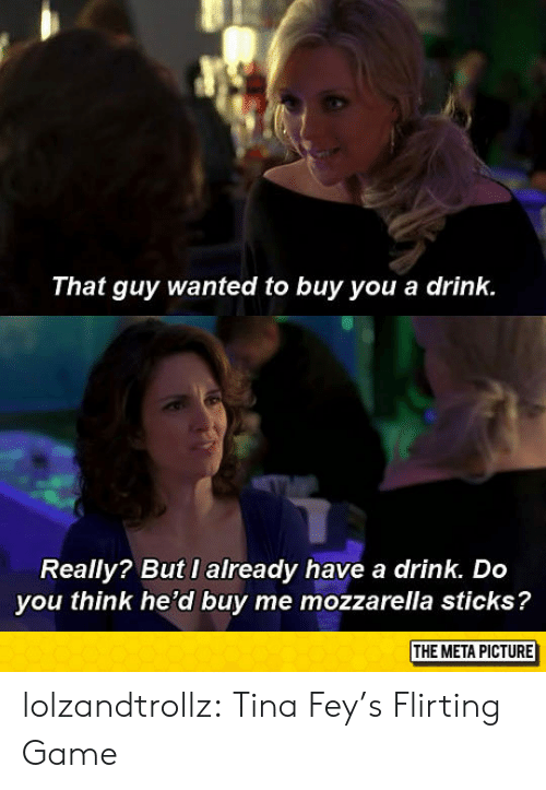 Tumblr, Blog, and Game: That guy wanted to buy you a drink.  Really? But I already have a drink. Do  you think he'd buy me mozzarella sticks?  THE META PICTURE lolzandtrollz:  Tina Fey's Flirting Game