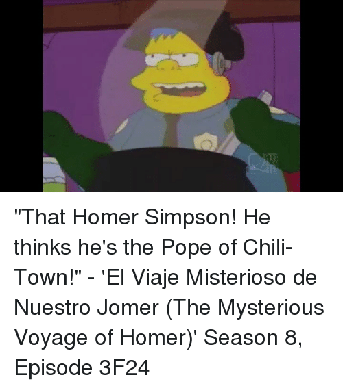 "Chilis, Homer Simpson, and Memes: ""That Homer Simpson! He thinks he's the Pope of Chili-Town!"" - 'El Viaje Misterioso de Nuestro Jomer (The Mysterious Voyage of Homer)' Season 8, Episode 3F24"