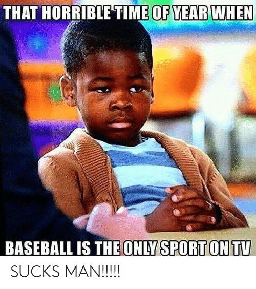 Baseball, Nfl, and Sport: THAT HORRIBLETIME OF YEAR WHEN  BASEBALL IS THE ONLY SPORT ON TV SUCKS MAN!!!!!
